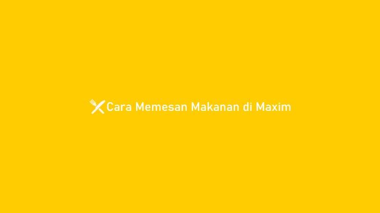 Cara Memesan Makanan di Maxim