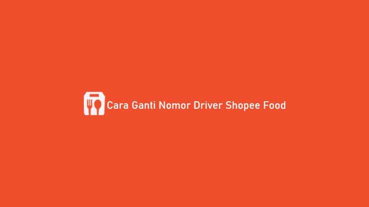 Cara Ganti Nomor Driver Shopee Food