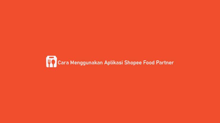 Cara Menggunakan Aplikasi Shopee Food Partner