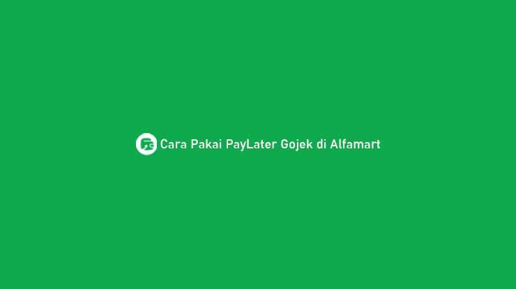 Cara Pakai PayLater Gojek di Alfamart