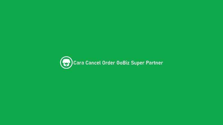 Cara Cancel Order GoBiz Super Partner