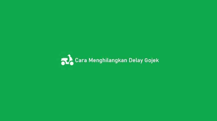 Cara Menghilangkan Delay Gojek