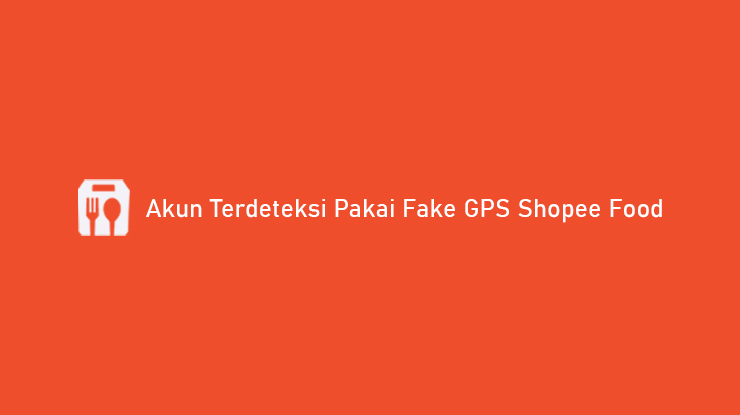 Akun Terdeteksi Pakai Fake GPS Shopee Food