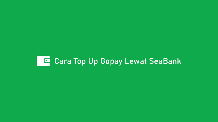 Cara Top Up Gopay Lewat SeaBank Syarat Biaya